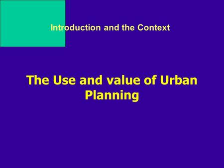Introduction and the Context The Use and value of Urban Planning.