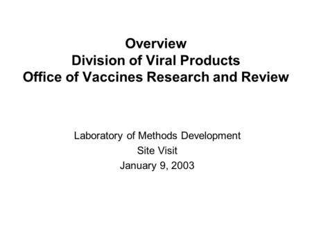 Overview Division of Viral Products Office of Vaccines Research and Review Laboratory of Methods Development Site Visit January 9, 2003.