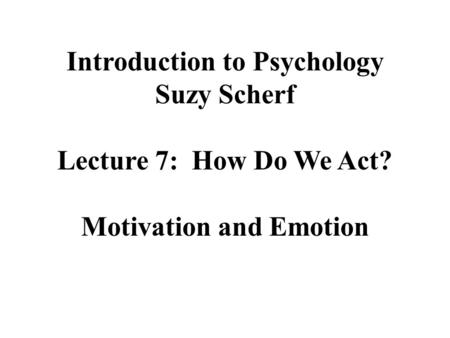 Introduction to Psychology Suzy Scherf Lecture 7: How Do We Act? Motivation and Emotion.