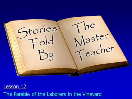 Lesson 12: The Parable of the Laborers in the Vineyard.