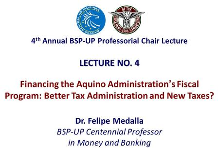 LECTURE NO. 4 Dr. Felipe Medalla BSP-UP Centennial Professor in Money and Banking Financing the Aquino Administration ' s Fiscal Program: Better Tax Administration.
