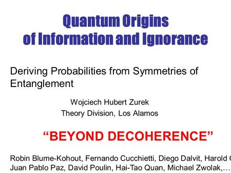 "Quantum Origins of Information and Ignorance Wojciech Hubert Zurek Theory Division, Los Alamos Deriving Probabilities from Symmetries of Entanglement ""BEYOND."