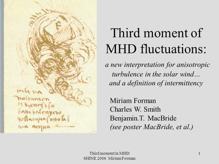 Third moment in MHD SHINE 2006 Miriam Forman 1 Third moment of MHD fluctuations: a new interpretation for anisotropic turbulence in the solar wind… and.