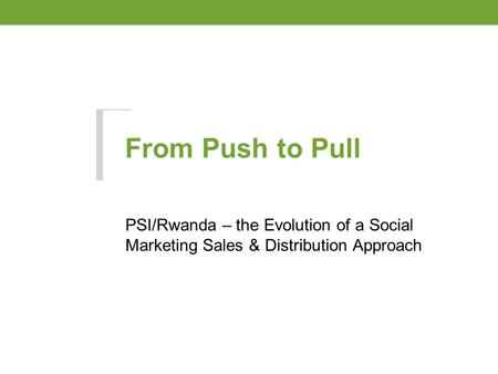 From Push to Pull PSI/Rwanda – the Evolution of a Social Marketing Sales & Distribution Approach.