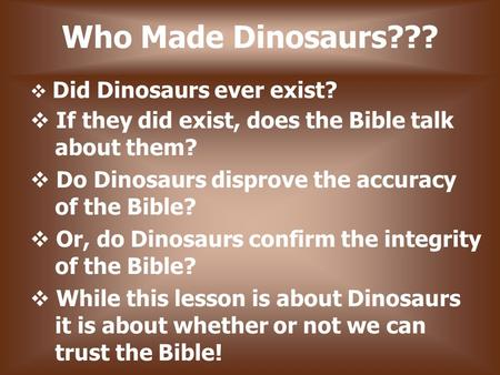 Who Made Dinosaurs???  Did Dinosaurs ever exist?  If they did exist, does the Bible talk about them?  Do Dinosaurs disprove the accuracy of the Bible?