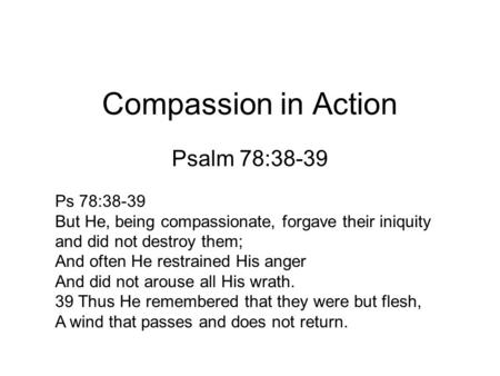 Compassion in Action Psalm 78:38-39 Ps 78:38-39 But He, being compassionate, forgave their iniquity and did not destroy them; And often He restrained His.