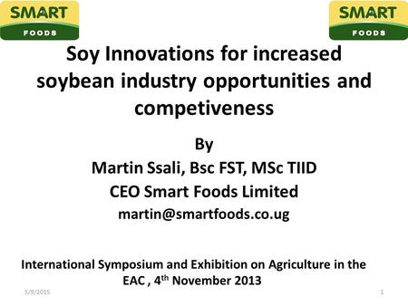 Soy Innovations for increased soybean industry opportunities and competiveness By Martin Ssali, Bsc FST, MSc TIID CEO Smart Foods Limited