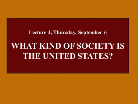 Lecture 2, Thursday, September 6 WHAT KIND OF SOCIETY IS THE UNITED STATES?