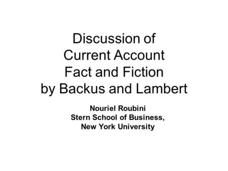 Discussion of Current Account Fact and Fiction by Backus and Lambert Nouriel Roubini Stern School of Business, New York University.