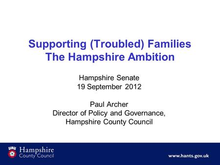 Supporting (Troubled) Families The Hampshire Ambition Hampshire Senate 19 September 2012 Paul Archer Director of Policy and Governance, Hampshire County.