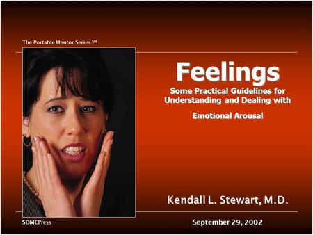 Feelings Some Practical Guidelines for Understanding and Dealing with Emotional Arousal Kendall L. Stewart, M.D. September 29, 2002 The Portable Mentor.