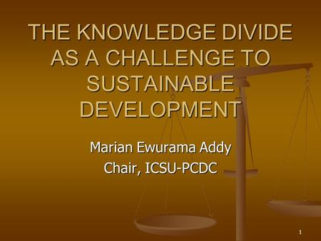 1 THE KNOWLEDGE DIVIDE AS A CHALLENGE TO SUSTAINABLE DEVELOPMENT Marian Ewurama Addy Chair, ICSU-PCDC.