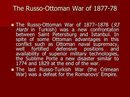 The Russo-Ottoman War of 1877-78 The Russo-Ottoman War of 1877–1878 (93 Harbi in Turkish) was a new confrontaton between Saint Petersburg and Istanbul.