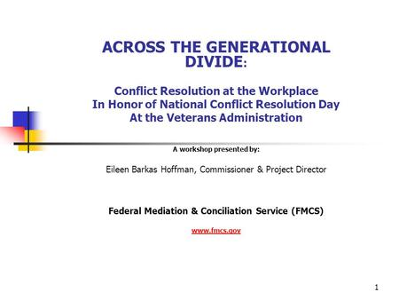 1 ACROSS THE GENERATIONAL DIVIDE : Conflict Resolution at the Workplace In Honor of National Conflict Resolution Day At the Veterans Administration A workshop.