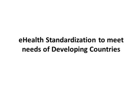 EHealth Standardization to meet needs of Developing Countries.