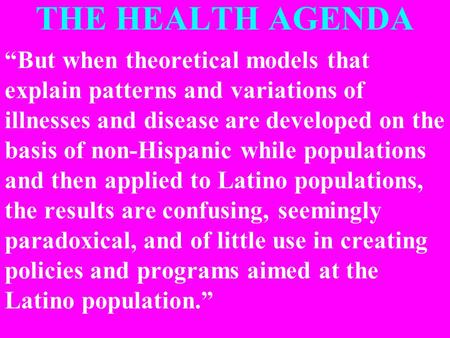 "THE HEALTH AGENDA ""But when theoretical models that explain patterns and variations of illnesses and disease are developed on the basis of non-Hispanic."