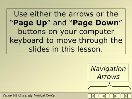 "Vanderbilt University Medical Center Use either the arrows or the ""Page Up"" and ""Page Down"" buttons on your computer keyboard to move through the slides."