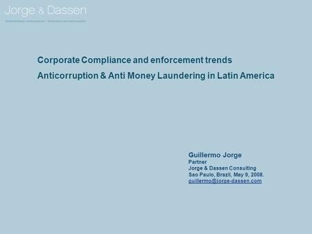 Corporate Compliance and enforcement trends Anticorruption & Anti Money Laundering in Latin America Guillermo Jorge Partner Jorge & Dassen Consulting Sao.