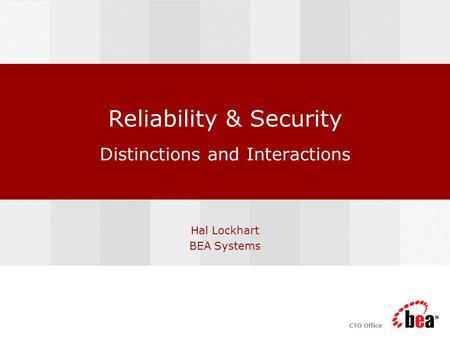 CTO Office Reliability & Security Distinctions and Interactions Hal Lockhart BEA Systems.