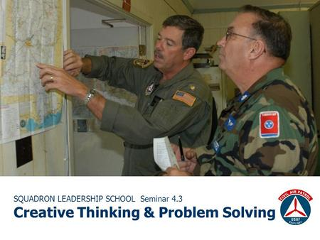 SQUADRON LEADERSHIP SCHOOL Seminar 4.3 Creative Thinking & Problem Solving.