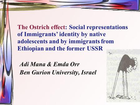The Ostrich effect: Social representations of Immigrants' identity by native adolescents and by immigrants from Ethiopian and the former USSR Adi Mana.