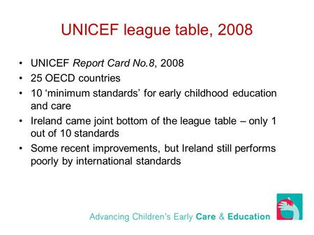 UNICEF league table, 2008 UNICEF Report Card No.8, 2008 25 OECD countries 10 'minimum standards' for early childhood education and care Ireland came joint.