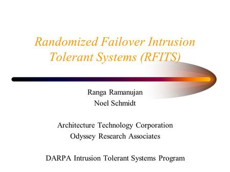 Randomized Failover Intrusion Tolerant Systems (RFITS) Ranga Ramanujan Noel Schmidt Architecture Technology Corporation Odyssey Research Associates DARPA.