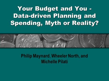 Your Budget and You - Data-driven Planning and Spending, Myth or Reality? Philip Maynard, Wheeler North, and Michelle Pilati.