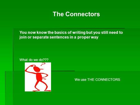 The Connectors You now know the basics of writing but you still need to join or separate sentences in a proper way What do we do??? We use THE CONNECTORS.