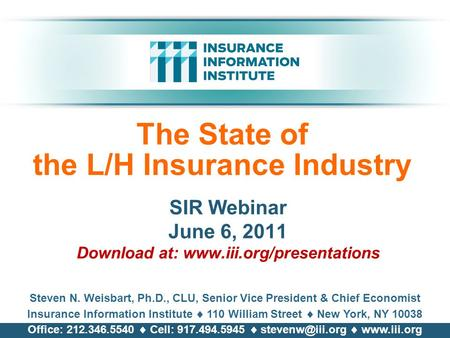 The State of the L/H Insurance Industry SIR Webinar June 6, 2011 Download at: www.iii.org/presentations Steven N. Weisbart, Ph.D., CLU, Senior Vice President.