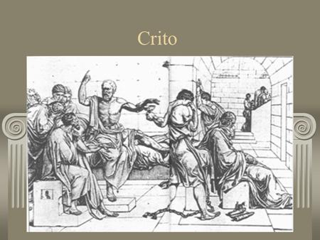 Crito. Socrates is in jail, awaiting execution Crito arrives, bribes the guard, and tells Socrates his escape is planned He has to escape; the law is.