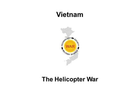 The Helicopter War Vietnam. Lesson Objectives Describe the tactical and geographic considerations that supported the introduction of airmobile operations.
