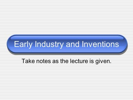 Early Industry and Inventions Take notes as the lecture is given.