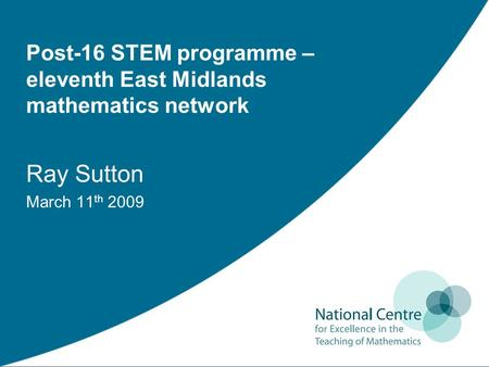 Post-16 STEM programme – eleventh East Midlands mathematics network Ray Sutton March 11 th 2009.