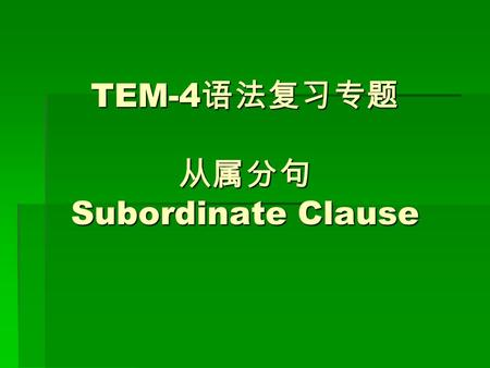 TEM-4 语法复习专题 从属分句 Subordinate Clause. 从属分句 Subordinate Clause  状语从句 Adverbial Clause  定语从句 Attributive Clause  同位语从句 Appositive Clause  宾语从句 Objective.