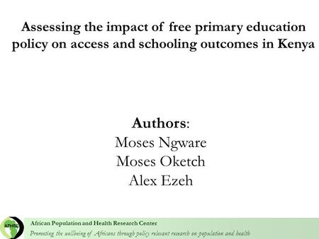 Promoting the wellbeing of Africans through policy relevant research on population and health African Population and Health Research Center Authors: Moses.