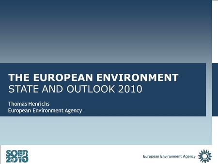 THE EUROPEAN ENVIRONMENT STATE AND OUTLOOK 2010 Thomas Henrichs European Environment Agency.