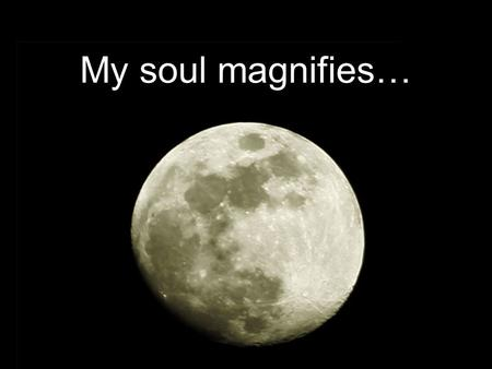 "My soul magnifies…. And Mary said: ""My soul magnifies the Lord, and my spirit has rejoiced in God my Savior. For He has regarded the lowly state of His."