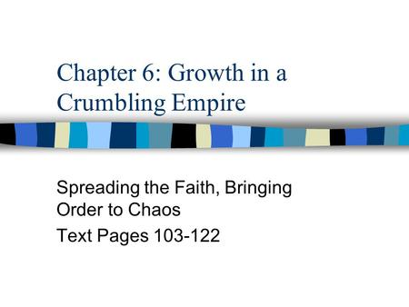 Chapter 6: Growth in a Crumbling Empire Spreading the Faith, Bringing Order to Chaos Text Pages 103-122.