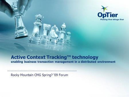 Active Context Tracking™ technology enabling business transaction management in a distributed environment Rocky Mountain CMG Spring? '09 Forum.