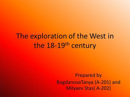 The exploration of the West in the 18-19 th century Prepared by BogdanovaTanya (A-201) and Milyaev Stas( A-202)