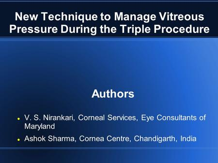 New Technique to Manage Vitreous Pressure During the Triple Procedure Authors V. S. Nirankari, Corneal Services, Eye Consultants of Maryland Ashok Sharma,