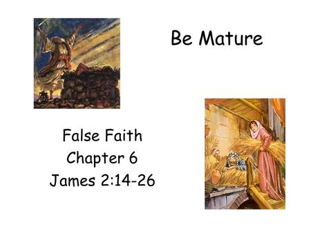Be Mature False Faith Chapter 6 James 2:14-26. Faith is the key in Christian life. –Sinner is saved by faith (Eph 2:8-9) ‏ –Believers must walk by faith.