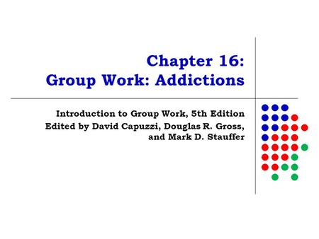 Chapter 16: Group Work: Addictions Introduction to Group Work, 5th Edition Edited by David Capuzzi, Douglas R. Gross, and Mark D. Stauffer.