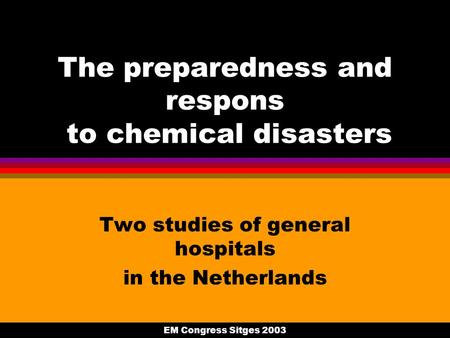 EM Congress Sitges 2003 The preparedness and respons to chemical disasters Two studies of general hospitals in the Netherlands.