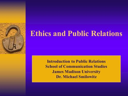 Ethics and Public Relations Introduction to Public Relations School of Communication Studies James Madison University Dr. Michael Smilowitz.