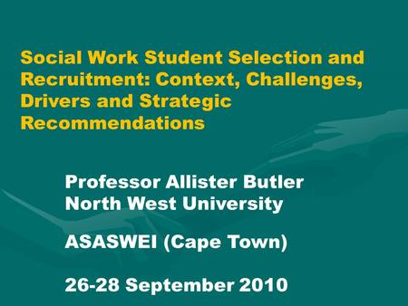 Social Work Student Selection and Recruitment: Context, Challenges, Drivers and Strategic Recommendations Professor Allister Butler North West University.