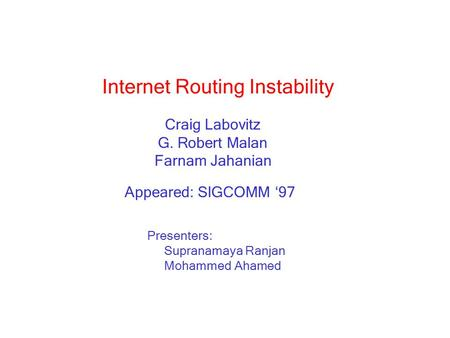 Internet Routing Instability Craig Labovitz G. Robert Malan Farnam Jahanian Presenters: Supranamaya Ranjan Mohammed Ahamed Appeared: SIGCOMM '97.