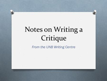 Notes on Writing a Critique From the UNB Writing Centre.