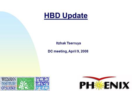 1 HBD Update Itzhak Tserruya DC meeting, April 9, 2008 April 9, 2008.